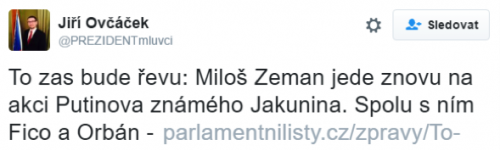 """Tweet by Czech president Zeman spokesman: """"We can expect a lot of rage: Milos Zeman is going to the event of Putin's acquaintance Yakunin again. Along with him Fico and Orban"""""""