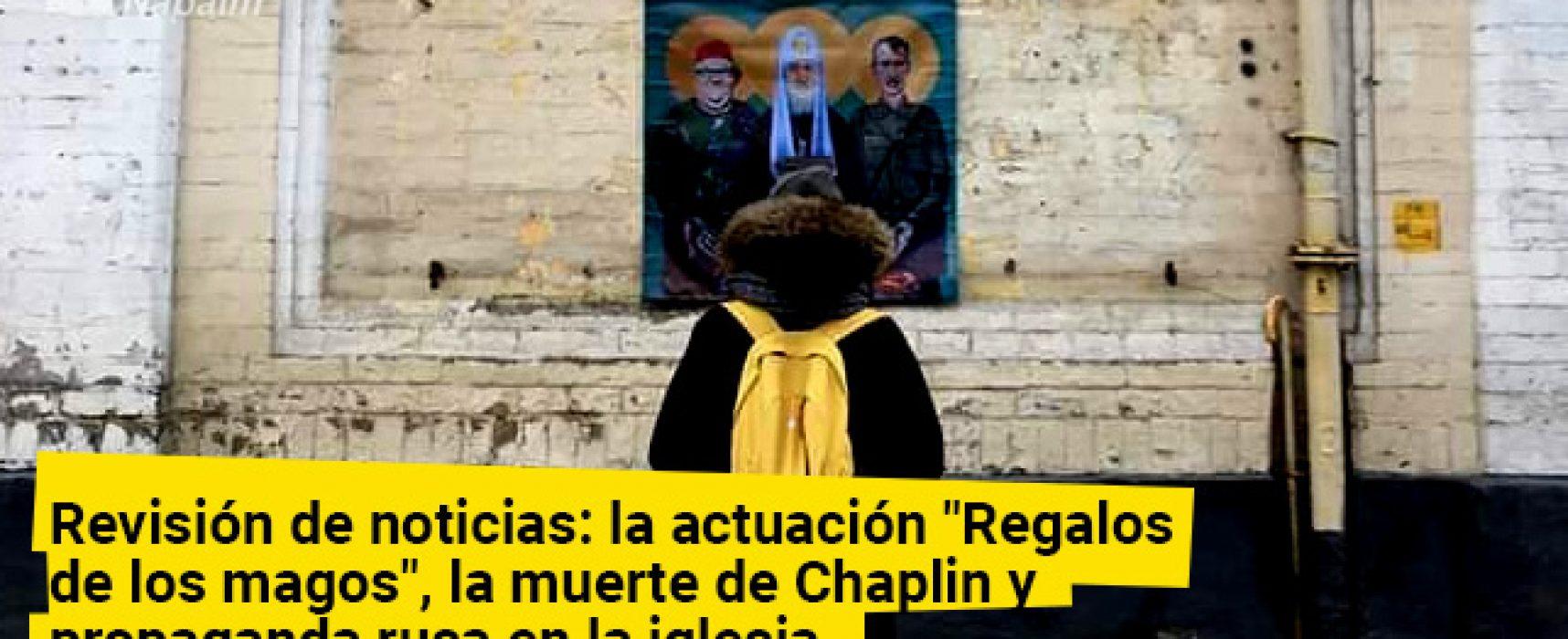 Revisión de noticias: la actuación «Regalos de los magos», la muerte de Chaplin y propaganda rusa en la iglesia